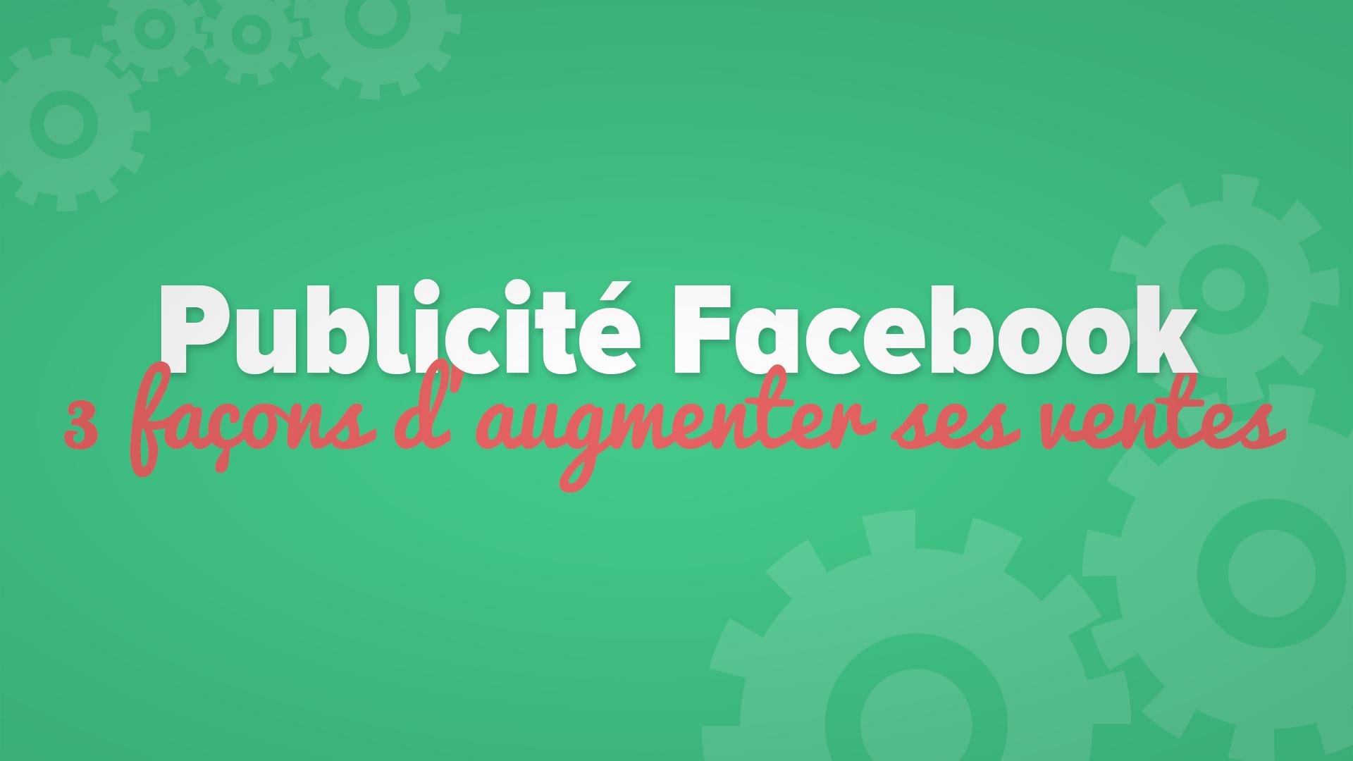 3 façons d'augmenter ses ventes avec la publicité Facebook!